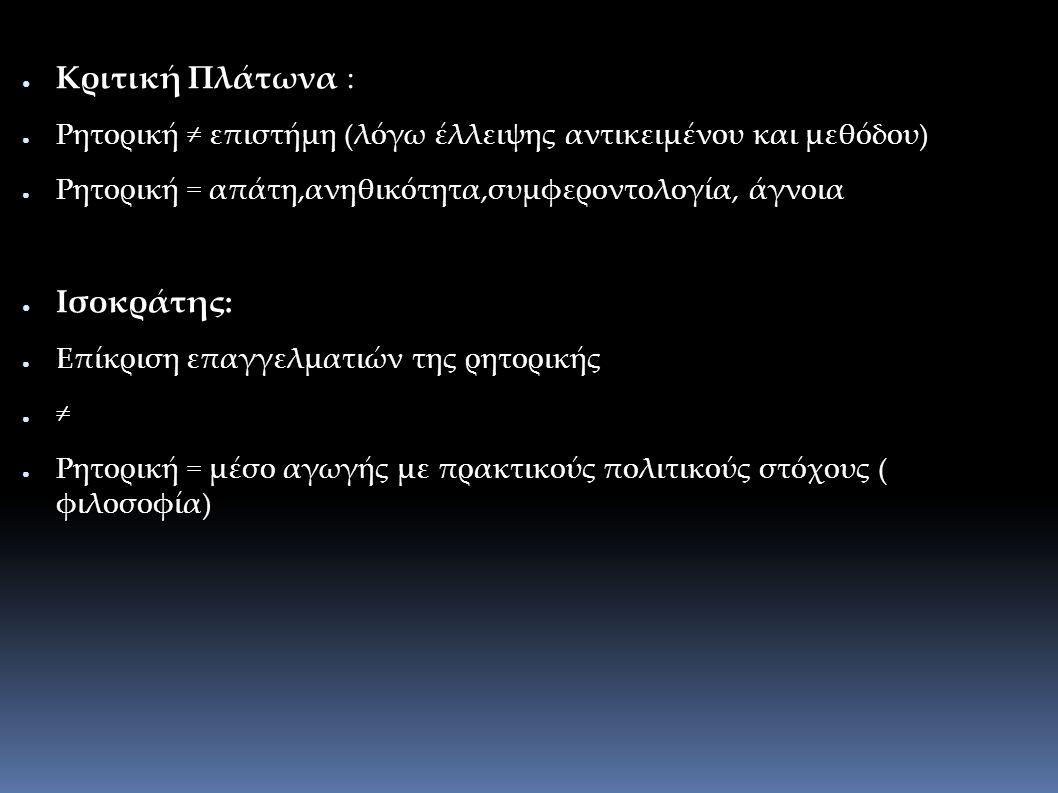 ● Κριτική Πλάτωνα : ● Ρητορική ≠ επιστήμη (λόγω έλλειψης αντικειμένου και μεθόδου) ● Ρητορική = απάτη,ανηθικότητα,συμφεροντολογία, άγνοια ● Ισοκράτης: ● Επίκριση επαγγελματιών της ρητορικής ● ≠ ● Ρητορική = μέσο αγωγής με πρακτικούς πολιτικούς στόχους ( φιλοσοφία)