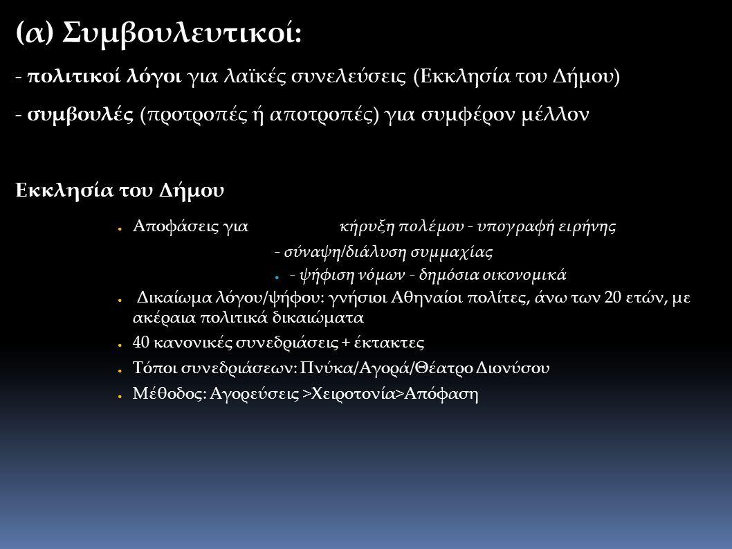 (α) Συμβουλευτικοί: - πολιτικοί λόγοι για λαϊκές συνελεύσεις (Εκκλησία του Δήμου) - συμβουλές (προτροπές ή αποτροπές) για συμφέρον μέλλον Εκκλησία του Δήμου ● Αποφάσεις για κήρυξη πολέμου - υπογραφή ειρήνης - σύναψη/διάλυση συμμαχίας ● - ψήφιση νόμων - δημόσια οικονομικά ● Δικαίωμα λόγου/ψήφου: γνήσιοι Αθηναίοι πολίτες, άνω των 20 ετών, με ακέραια πολιτικά δικαιώματα ● 40 κανονικές συνεδριάσεις + έκτακτες ● Τόποι συνεδριάσεων: Πνύκα/Αγορά/Θέατρο Διονύσου ● Μέθοδος: Αγορεύσεις >Χειροτονία>Απόφαση
