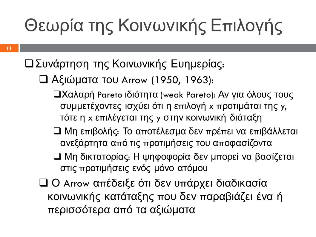 Θεωρία της Κοινωνικής Ε π ιλογής  Συνάρτηση της Κοινωνικής Ευημερίας :  Αξιώματα του Arrow (1950, 1963):  Χαλαρή Pareto ιδιότητα (weak Pareto): Αν για όλους τους συμμετέχοντες ισχύει ότι η ε π ιλογή x π ροτιμάται της y, τότε η x ε π ιλέγεται της y στην κοινωνική διάταξη  Μη ε π ιβολής : Το α π οτέλεσμα δεν π ρέ π ει να ε π ιβάλλεται ανεξάρτητα α π ό τις π ροτιμήσεις του α π οφασίζοντα  Μη δικτατορίας : Η ψηφοφορία δεν μ π ορεί να βασίζεται στις π ροτιμήσεις ενός μόνο ατόμου  Ο Arrow α π έδειξε ότι δεν υ π άρχει διαδικασία κοινωνικής κατάταξης π ου δεν π αραβιάζει ένα ή π ερισσότερα α π ό τα αξιώματα 11