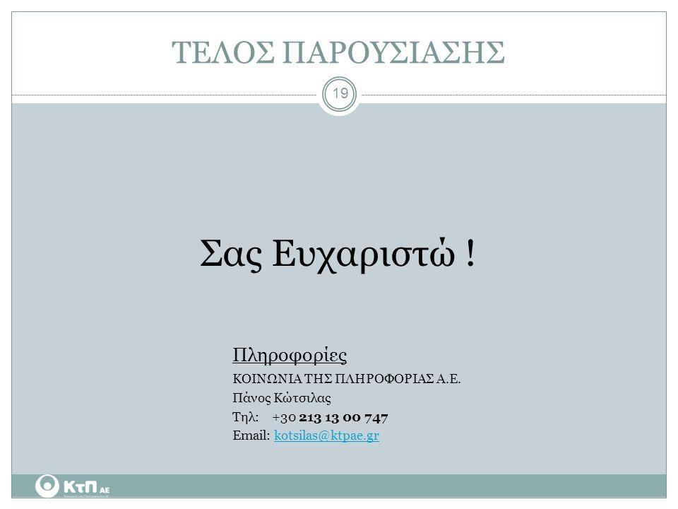 19 ΤΕΛΟΣ ΠΑΡΟΥΣΙΑΣΗΣ Σας Ευχαριστώ ! Πληροφορίες ΚΟΙΝΩΝΙΑ ΤΗΣ ΠΛΗΡΟΦΟΡΙΑΣ Α.Ε. Πάνος Κώτσιλας Τηλ: +30 213 13 00 747 Εmail: kotsilas@ktpae.grkotsilas@