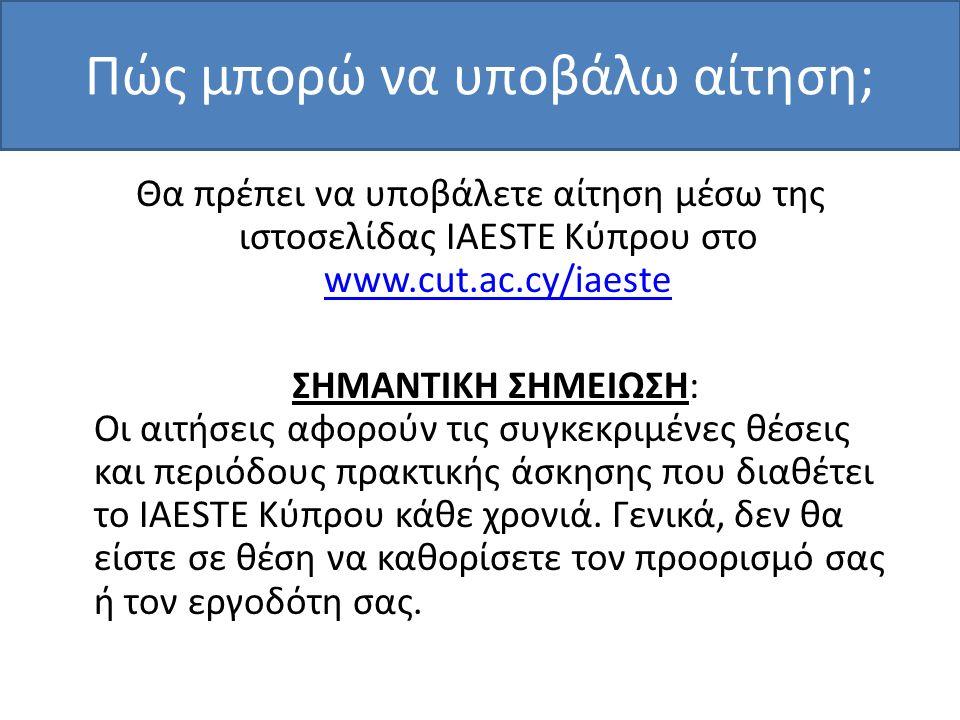 Πώς μπορώ να υποβάλω αίτηση; Θα πρέπει να υποβάλετε αίτηση μέσω της ιστοσελίδας IAESTE Κύπρου στο www.cut.ac.cy/iaeste www.cut.ac.cy/iaeste ΣΗΜΑΝΤΙΚΗ ΣΗΜΕΙΩΣΗ: Οι αιτήσεις αφορούν τις συγκεκριμένες θέσεις και περιόδους πρακτικής άσκησης που διαθέτει το IAESTE Κύπρου κάθε χρονιά.