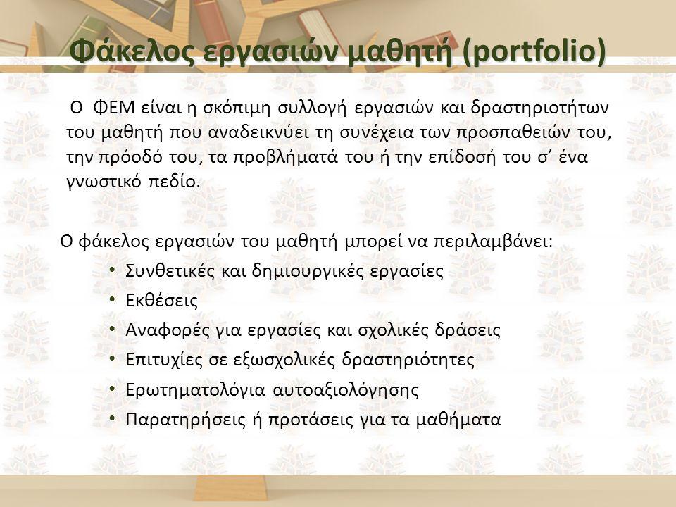 Φάκελος εργασιών μαθητή (portfolio) Ο ΦΕΜ είναι η σκόπιμη συλλογή εργασιών και δραστηριοτήτων του μαθητή που αναδεικνύει τη συνέχεια των προσπαθειών του, την πρόοδό του, τα προβλήματά του ή την επίδοσή του σ' ένα γνωστικό πεδίο.