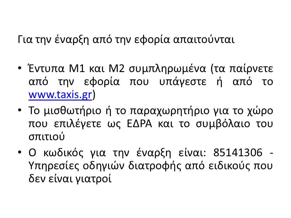 Για την έναρξη από την εφορία απαιτούνται Έντυπα Μ1 και Μ2 συμπληρωμένα (τα παίρνετε από την εφορία που υπάγεστε ή από το www.taxis.gr) www.taxis.gr Το μισθωτήριο ή το παραχωρητήριο για το χώρο που επιλέγετε ως ΕΔΡΑ και το συμβόλαιο του σπιτιού Ο κωδικός για την έναρξη είναι: 85141306 - Υπηρεσίες οδηγιών διατροφής από ειδικούς που δεν είναι γιατροί
