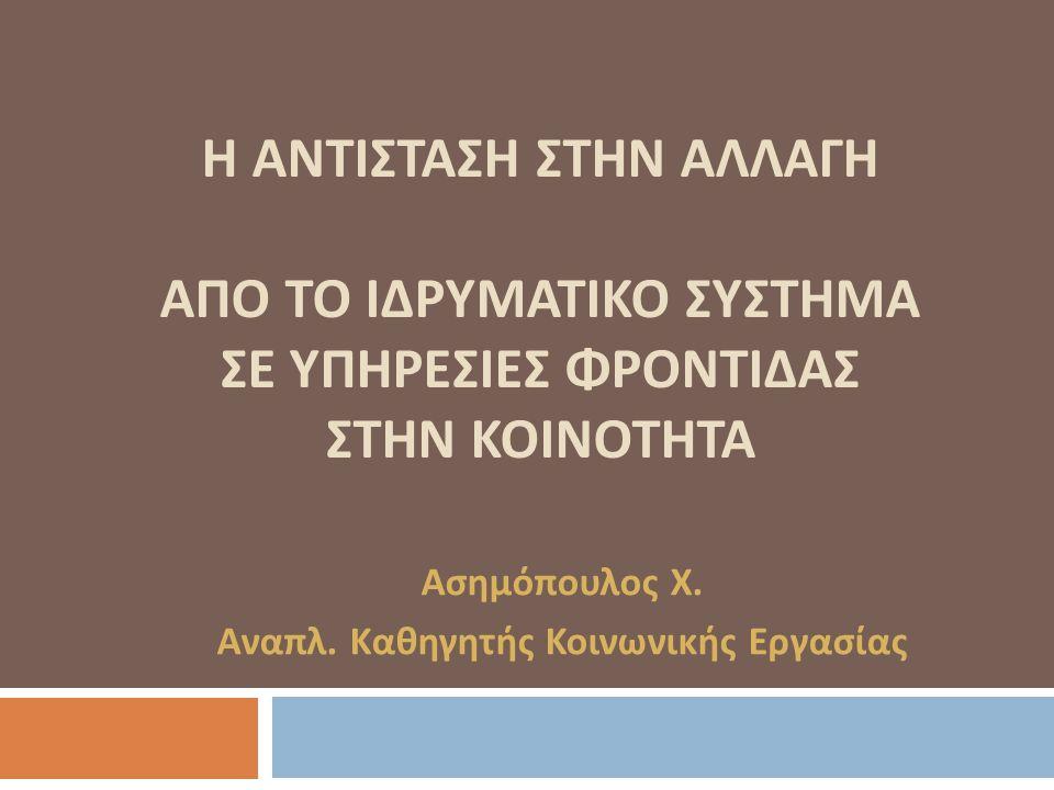 Η ΑΝΤΙΣΤΑΣΗ ΣΤΗΝ ΑΛΛΑΓΗ ΑΠΟ ΤΟ ΙΔΡΥΜΑΤΙΚΟ ΣΥΣΤΗΜΑ ΣΕ ΥΠΗΡΕΣΙΕΣ ΦΡΟΝΤΙΔΑΣ ΣΤΗΝ ΚΟΙΝΟΤΗΤΑ Ασημόπουλος Χ.