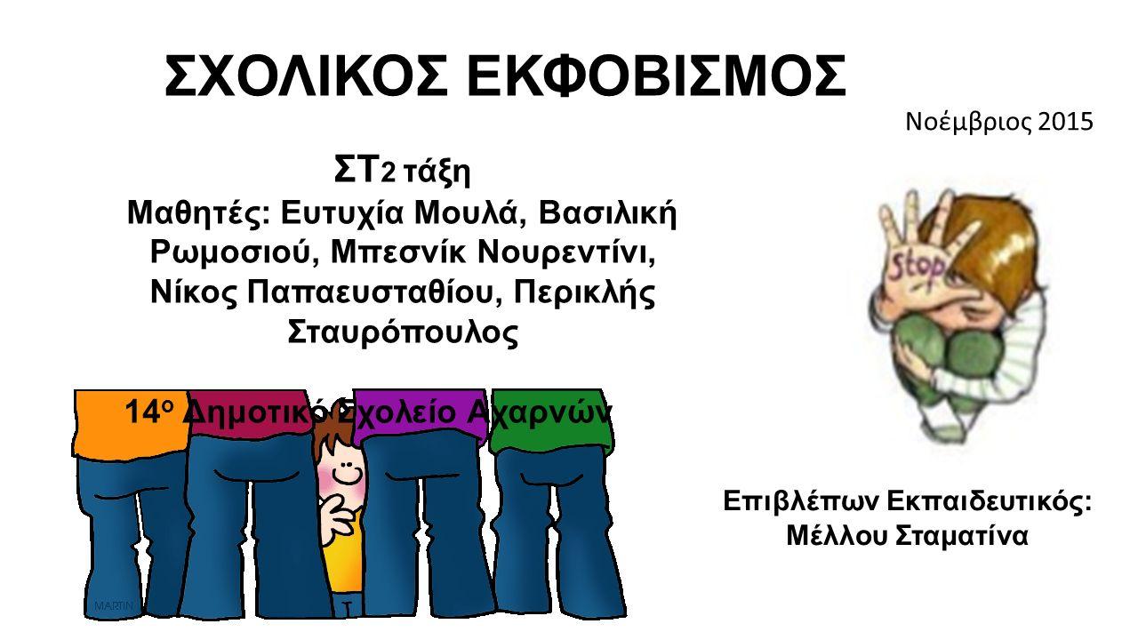ΣΧΟΛΙΚΟΣ ΕΚΦΟΒΙΣΜΟΣ Νοέμβριος 2015 ΣΤ 2 τάξη Μαθητές: Ευτυχία Μουλά, Βασιλική Ρωμοσιού, Μπεσνίκ Νουρεντίνι, Νίκος Παπαευσταθίου, Περικλής Σταυρόπουλος 14 ο Δημοτικό Σχολείο Αχαρνών Επιβλέπων Εκπαιδευτικός: Μέλλου Σταματίνα