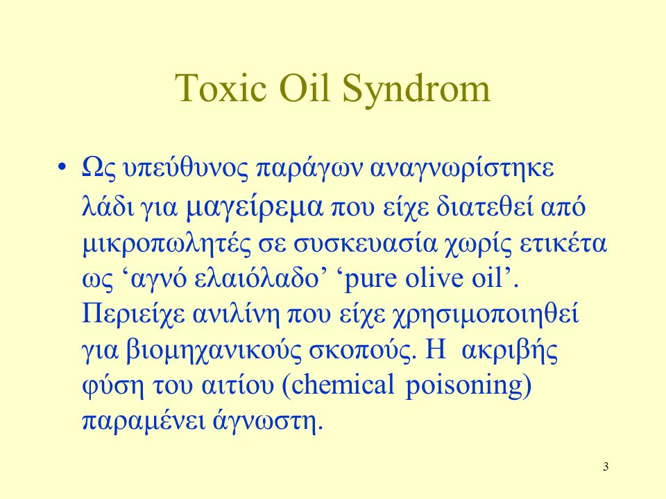 3 Toxic Oil Syndrom Ως υπεύθυνος παράγων αναγνωρίστηκε λάδι για μαγείρεμα που είχε διατεθεί από μικροπωλητές σε συσκευασία χωρίς ετικέτα ως 'αγνό ελαιόλαδο' 'pure olive oil'.