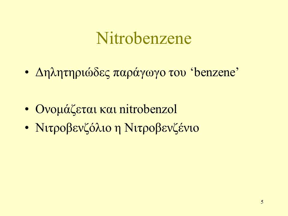 5 Nitrobenzene Δηλητηριώδες παράγωγο του 'benzene' Ονομάζεται και nitrobenzol Nιτροβενζόλιο η Νιτροβενζένιο