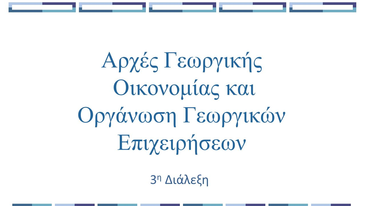 Αρχές Γεωργικής Οικονομίας και Οργάνωση Γεωργικών Επιχειρήσεων 3 η Διάλεξη