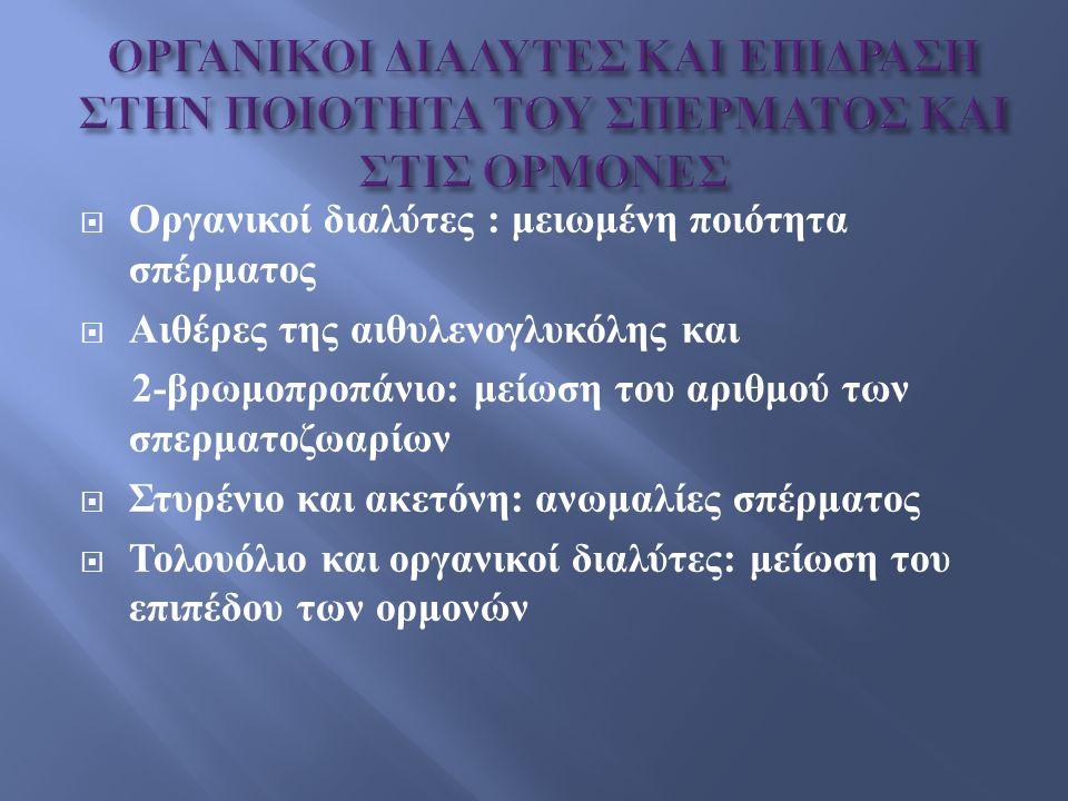  Οργανικοί διαλύτες : μειωμένη ποιότητα σπέρματος  Αιθέρες της αιθυλενογλυκόλης και 2-βρωμοπροπάνιο: μείωση του αριθμού των σπερματοζωαρίων  Στυρένιο και ακετόνη: ανωμαλίες σπέρματος  Τολουόλιο και οργανικοί διαλύτες: μείωση του επιπέδου των ορμονών