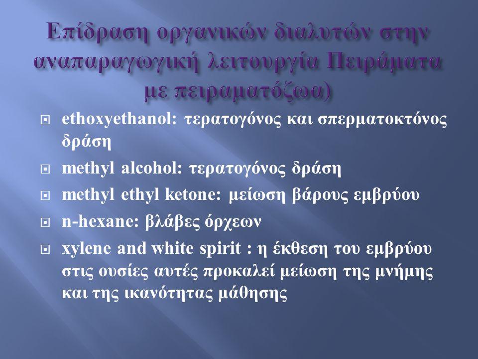  ethoxyethanol: τερατογόνος και σπερματοκτόνος δράση  methyl alcohol: τερατογόνος δράση  methyl ethyl ketone: μείωση βάρους εμβρύου  n-hexane: βλάβες όρχεων  xylene and white spirit : η έκθεση του εμβρύου στις ουσίες αυτές προκαλεί μείωση της μνήμης και της ικανότητας μάθησης