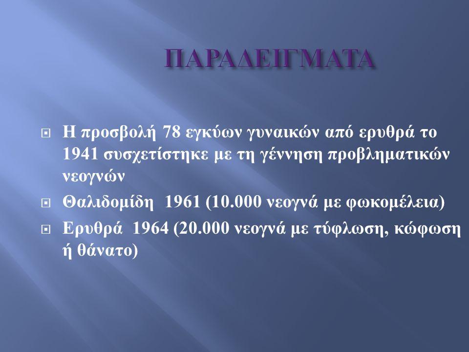  Η προσβολή 78 εγκύων γυναικών από ερυθρά το 1941 συσχετίστηκε με τη γέννηση προβληματικών νεογνών  Θαλιδομίδη 1961 (10.000 νεογνά με φωκομέλεια)  Ερυθρά 1964 (20.000 νεογνά με τύφλωση, κώφωση ή θάνατο)