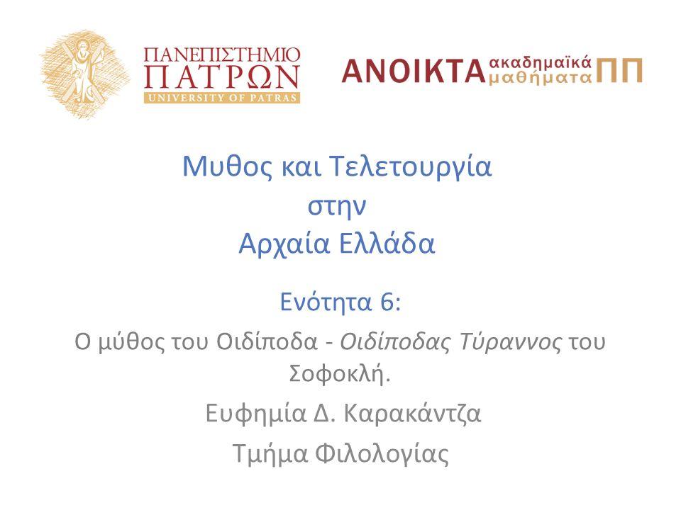 Μυθος και Τελετουργία στην Αρχαία Ελλάδα Ενότητα 6: Ο μύθος του Οιδίποδα - Οιδίποδας Τύραννος του Σοφοκλή. Ευφημία Δ. Καρακάντζα Τμήμα Φιλολογίας