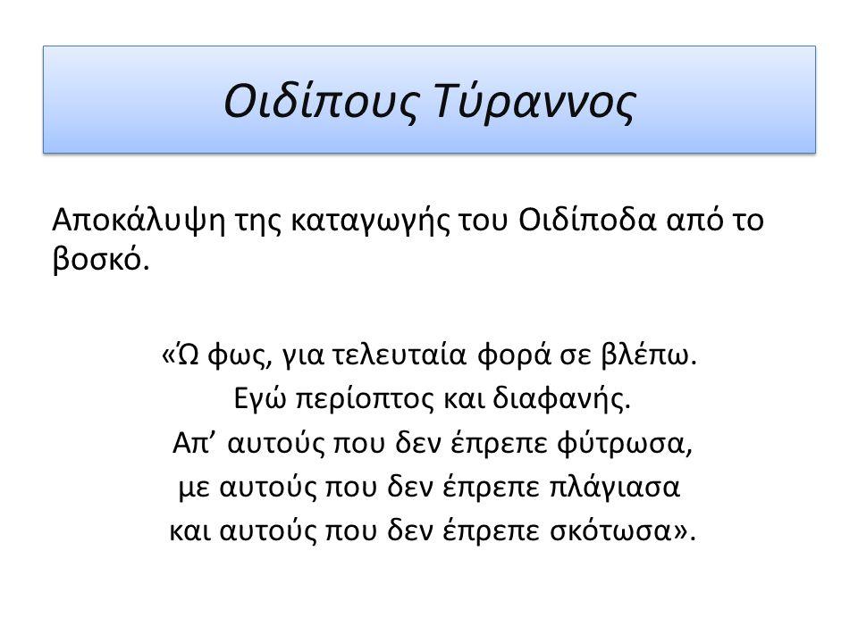 Οιδίπους Τύραννος Αποκάλυψη της καταγωγής του Οιδίποδα από το βοσκό. «Ώ φως, για τελευταία φορά σε βλέπω. Εγώ περίοπτος και διαφανής. Απ' αυτούς που δ