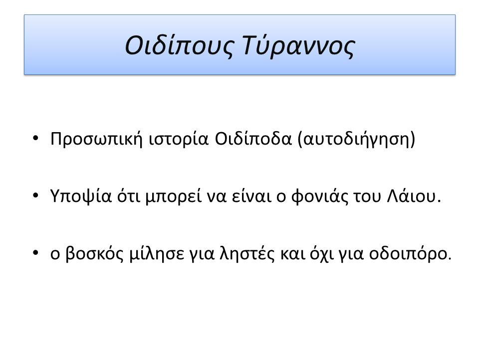 Οιδίπους Τύραννος Προσωπική ιστορία Οιδίποδα (αυτοδιήγηση) Υποψία ότι μπορεί να είναι ο φονιάς του Λάιου. ο βοσκός μίλησε για ληστές και όχι για οδοιπ