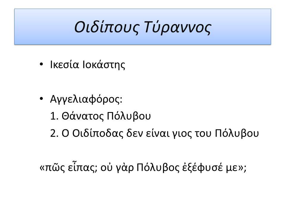 Οιδίπους Τύραννος Ικεσία Ιοκάστης Αγγελιαφόρος: 1. Θάνατος Πόλυβου 2. Ο Οιδίποδας δεν είναι γιος του Πόλυβου «πῶς εἶπας; οὐ γὰρ Πόλυβος ἐξέφυσέ με»;