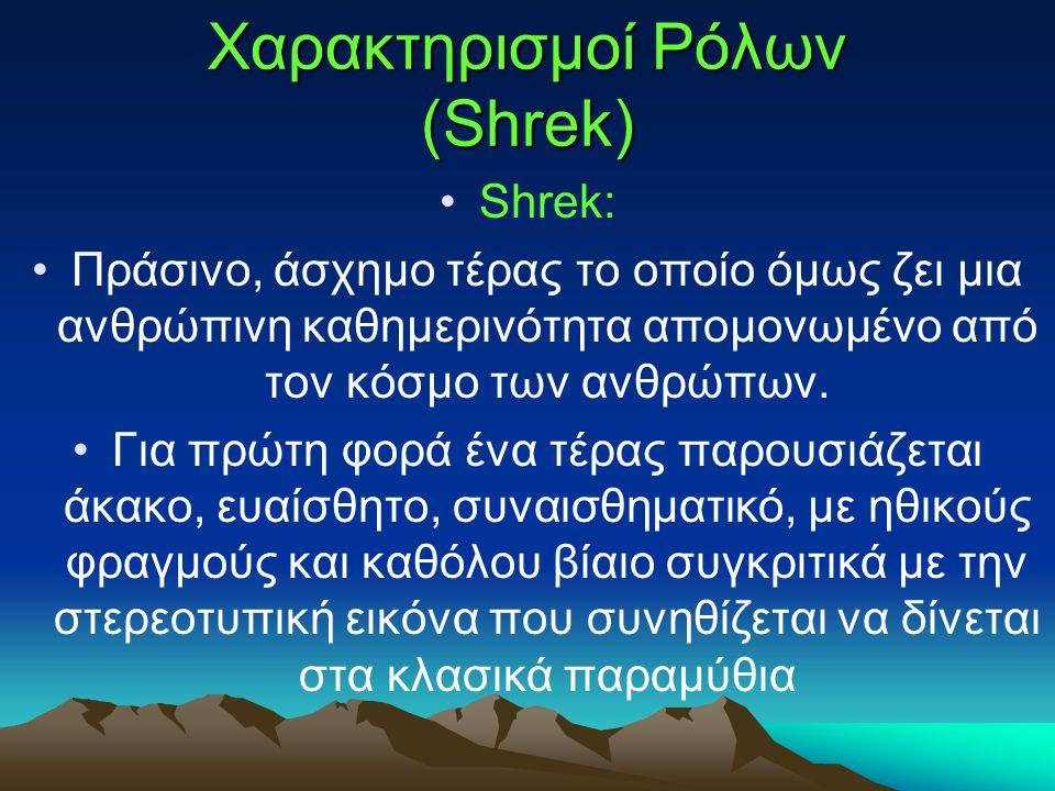 Χαρακτηρισμοί Ρόλων (Shrek) Shrek: Πράσινο, άσχημο τέρας το οποίο όμως ζει μια ανθρώπινη καθημερινότητα απομονωμένο από τον κόσμο των ανθρώπων.