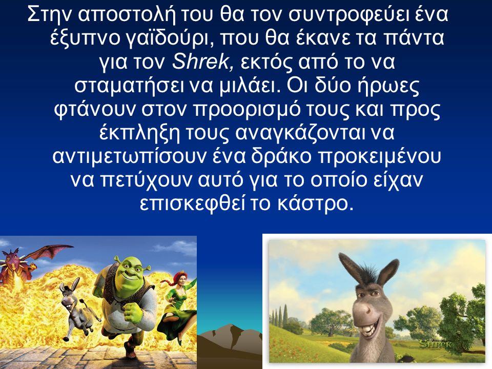 Στην αποστολή του θα τον συντροφεύει ένα έξυπνο γαϊδούρι, που θα έκανε τα πάντα για τον Shrek, εκτός από το να σταματήσει να μιλάει.