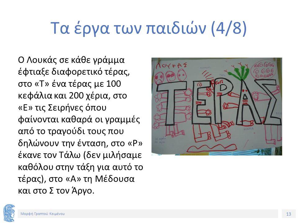 13 Μορφή Γραπτού Κειμένου Τα έργα των παιδιών (4/8) Ο Λουκάς σε κάθε γράμμα έφτιαξε διαφορετικό τέρας, στο «Τ» ένα τέρας με 100 κεφάλια και 200 χέρια, στο «Ε» τις Σειρήνες όπου φαίνονται καθαρά οι γραμμές από το τραγούδι τους που δηλώνουν την ένταση, στο «Ρ» έκανε τον Τάλω (δεν μιλήσαμε καθόλου στην τάξη για αυτό το τέρας), στο «Α» τη Μέδουσα και στο Σ τον Άργο.