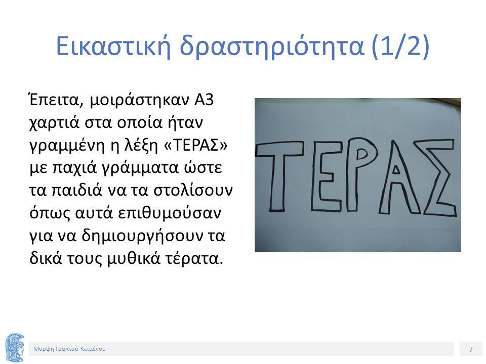 7 Μορφή Γραπτού Κειμένου Εικαστική δραστηριότητα (1/2) Έπειτα, μοιράστηκαν Α3 χαρτιά στα οποία ήταν γραμμένη η λέξη «ΤΕΡΑΣ» με παχιά γράμματα ώστε τα παιδιά να τα στολίσουν όπως αυτά επιθυμούσαν για να δημιουργήσουν τα δικά τους μυθικά τέρατα.