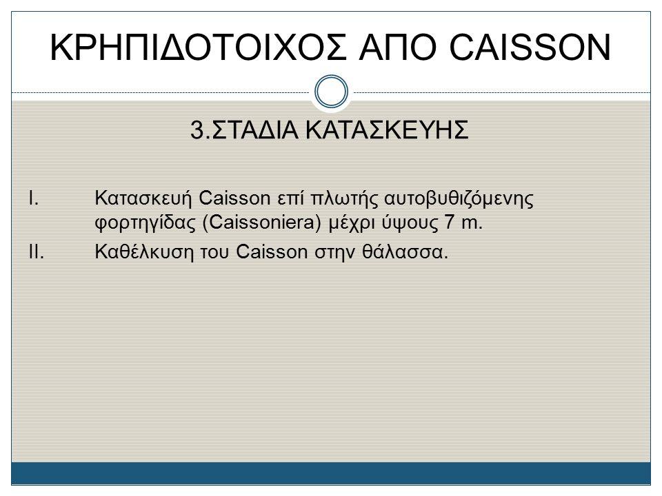 3.ΣΤΑΔΙΑ ΚΑΤΑΣΚΕΥΗΣ Ι. Κατασκευή Caisson επί πλωτής αυτοβυθιζόμενης φορτηγίδας (Caissoniera) μέχρι ύψους 7 m. II.Καθέλκυση του Caisson στην θάλασσα.