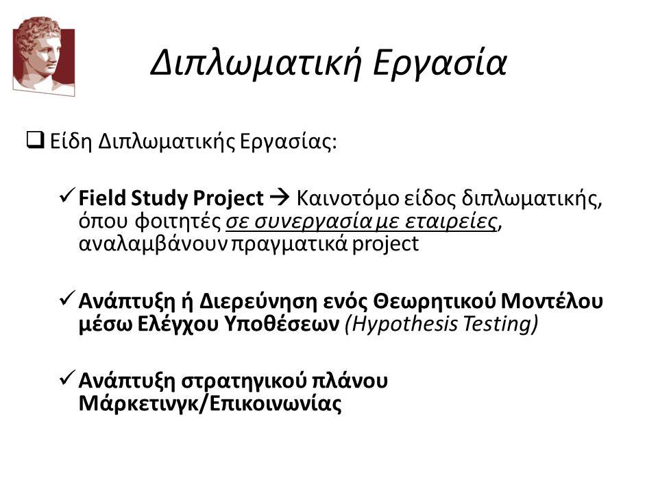 Διπλωματική Εργασία  Είδη Διπλωματικής Εργασίας: Field Study Project  Καινοτόμο είδος διπλωματικής, όπου φοιτητές σε συνεργασία με εταιρείες, αναλαμβάνουν πραγματικά project Ανάπτυξη ή Διερεύνηση ενός Θεωρητικού Μοντέλου μέσω Ελέγχου Υποθέσεων (Hypothesis Testing) Ανάπτυξη στρατηγικού πλάνου Μάρκετινγκ/Επικοινωνίας