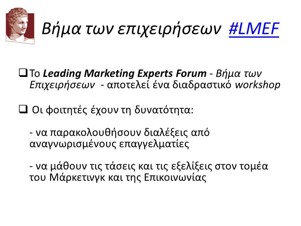 Βήμα των επιχειρήσεων #LMEF #LMEF  Το Leading Marketing Experts Forum - Βήμα των Επιχειρήσεων - αποτελεί ένα διαδραστικό workshop  Οι φοιτητές έχουν τη δυνατότητα: - να παρακολουθήσουν διαλέξεις από αναγνωρισμένους επαγγελματίες - να μάθουν τις τάσεις και τις εξελίξεις στον τομέα του Μάρκετινγκ και της Επικοινωνίας