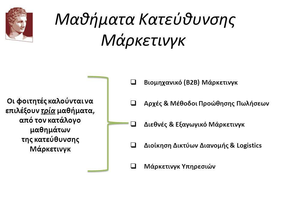 Μαθήματα Κατεύθυνσης Μάρκετινγκ  Διοίκηση Δικτύων Διανομής & Logistics  Βιομηχανικό (Β2Β) Μάρκετινγκ  Αρχές & Μέθοδοι Προώθησης Πωλήσεων  Διεθνές & Εξαγωγικό Μάρκετινγκ  Μάρκετινγκ Υπηρεσιών Οι φοιτητές καλούνται να επιλέξουν τρία μαθήματα, από τον κατάλογο μαθημάτων της κατεύθυνσης Μάρκετινγκ