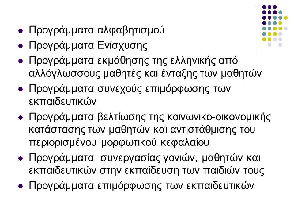 Προγράμματα αλφαβητισμού Προγράμματα Ενίσχυσης Προγράμματα εκμάθησης της ελληνικής από αλλόγλωσσους μαθητές και ένταξης των μαθητών Προγράμματα συνεχούς επιμόρφωσης των εκπαιδευτικών Προγράμματα βελτίωσης της κοινωνικο-οικονομικής κατάστασης των μαθητών και αντιστάθμισης του περιορισμένου μορφωτικού κεφαλαίου Προγράμματα συνεργασίας γονιών, μαθητών και εκπαιδευτικών στην εκπαίδευση των παιδιών τους Προγράμματα επιμόρφωσης των εκπαιδευτικών