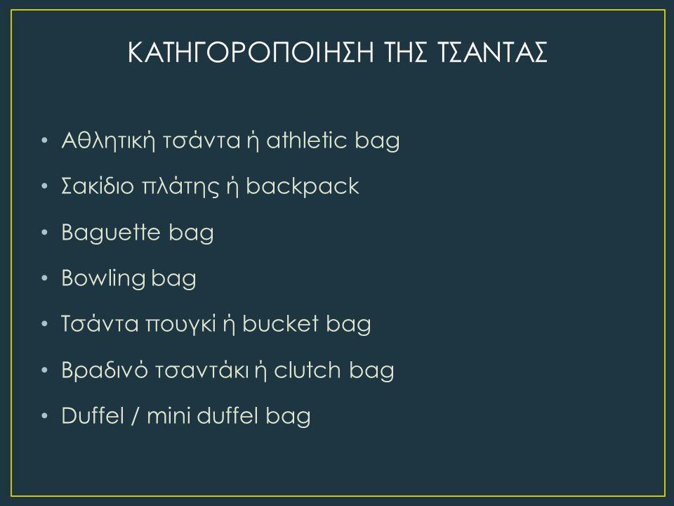 Αθλητική τσάντα ή athletic bag Σακίδιο πλάτης ή backpack Baguette bag Bowling bag Τσάντα πουγκί ή bucket bag Βραδινό τσαντάκι ή clutch bag Duffel / mini duffel bag