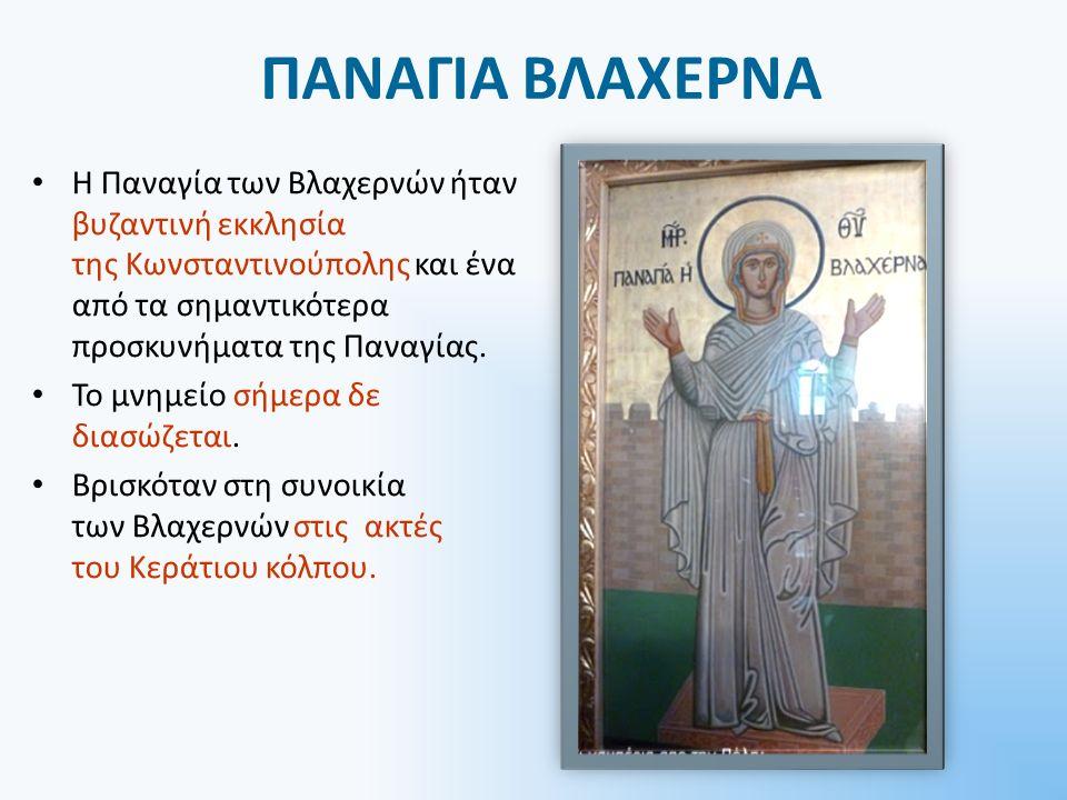ΠΑΝΑΓΙΑ ΒΛΑΧΕΡΝΑ Η Παναγία των Βλαχερνών ήταν βυζαντινή εκκλησία της Κωνσταντινούπολης και ένα από τα σημαντικότερα προσκυνήματα της Παναγίας.