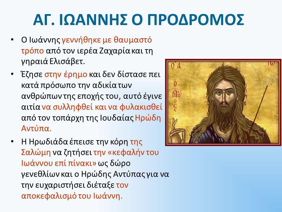 ΑΓ. ΙΩΑΝΝΗΣ Ο ΠΡΟΔΡΟΜΟΣ Ο Ιωάννης γεννήθηκε με θαυμαστό τρόπο από τον ιερέα Ζαχαρία και τη γηραιά Ελισάβετ. Έζησε στην έρημο και δεν δίστασε πει κατά