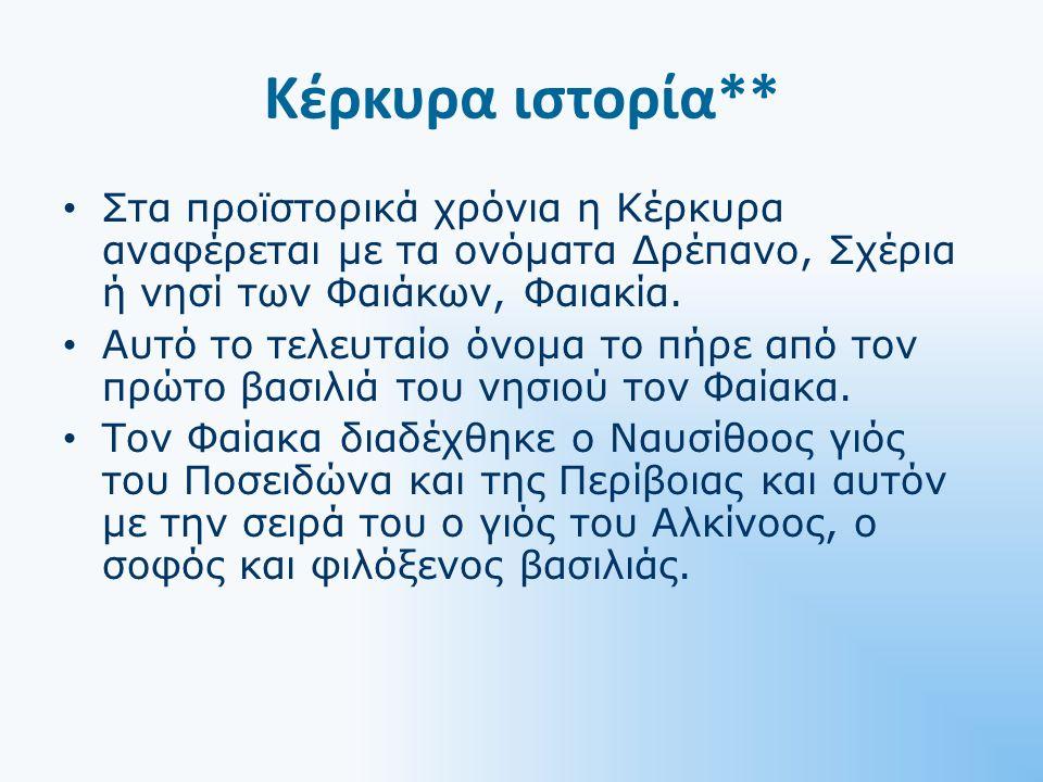 Κέρκυρα ιστορία** Στα προϊστορικά χρόνια η Κέρκυρα αναφέρεται με τα ονόματα Δρέπανο, Σχέρια ή νησί των Φαιάκων, Φαιακία.