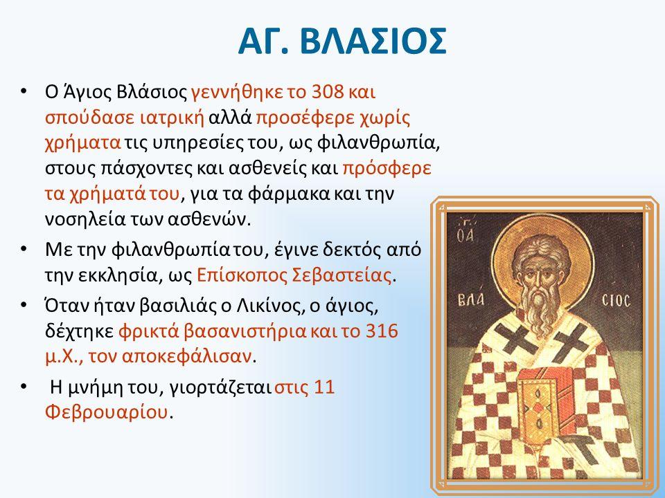 ΑΓ. ΒΛΑΣΙΟΣ Ο Άγιος Βλάσιος γεννήθηκε το 308 και σπούδασε ιατρική αλλά προσέφερε χωρίς χρήματα τις υπηρεσίες του, ως φιλανθρωπία, στους πάσχοντες και