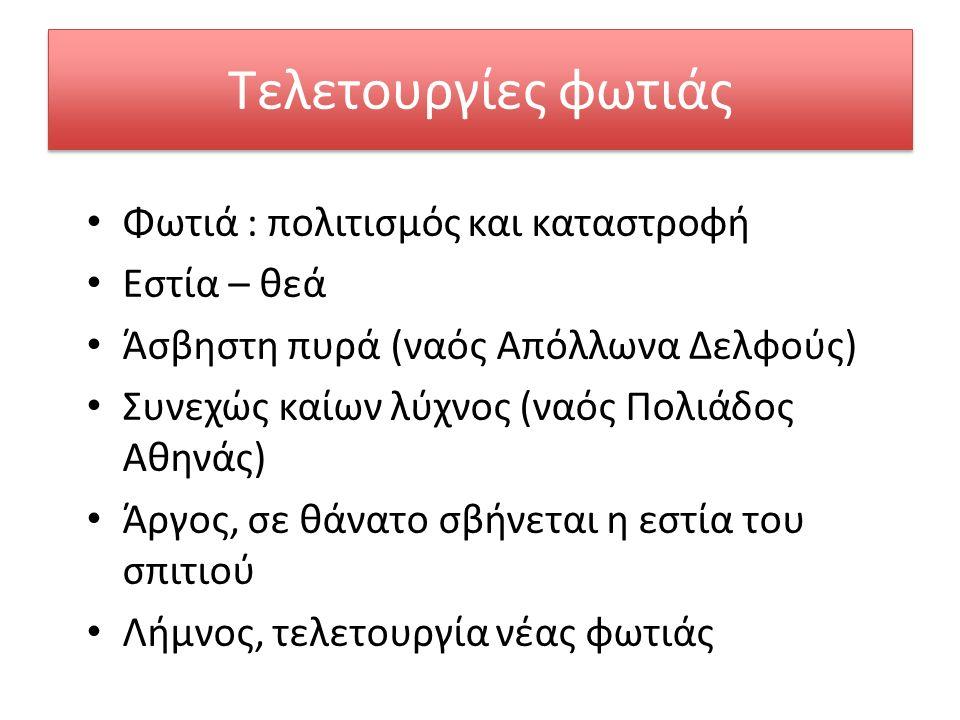 Τελετουργίες φωτιάς Φωτιά : πολιτισμός και καταστροφή Εστία – θεά Άσβηστη πυρά (ναός Απόλλωνα Δελφούς) Συνεχώς καίων λύχνος (ναός Πολιάδος Αθηνάς) Άργος, σε θάνατο σβήνεται η εστία του σπιτιού Λήμνος, τελετουργία νέας φωτιάς