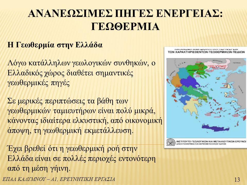ΕΠΑΛ ΚΑΛΥΜΝΟΥ – Α1, ΕΡΕΥΝΗΤΙΚΗ ΕΡΓΑΣΙΑ 13 ΑΝΑΝΕΩΣΙΜΕΣ ΠΗΓΕΣ ΕΝΕΡΓΕΙΑΣ: ΓΕΩΘΕΡΜΙΑ Η Γεωθερμία στην Ελλάδα Λόγω κατάλληλων γεωλογικών συνθηκών, ο Ελλαδικός χώρος διαθέτει σημαντικές γεωθερμικές πηγές Σε μερικές περιπτώσεις τα βάθη των γεωθερμικών ταμιευτήρων είναι πολύ μικρά, κάνοντας ιδιαίτερα ελκυστική, από οικονομική άποψη, τη γεωθερμική εκμετάλλευση.
