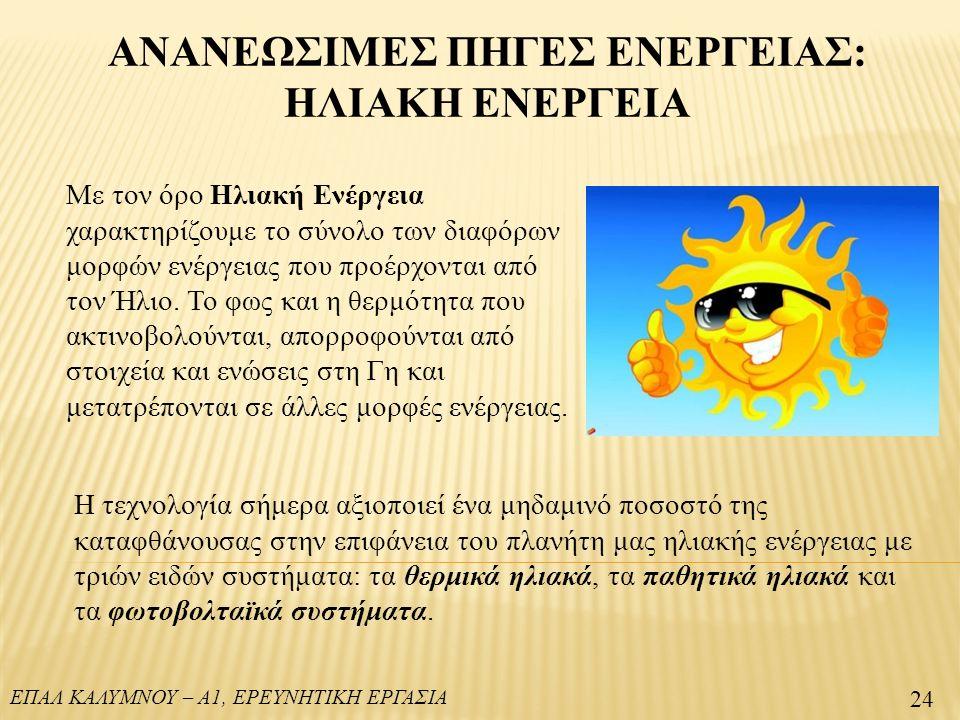 ΕΠΑΛ ΚΑΛΥΜΝΟΥ – Α1, ΕΡΕΥΝΗΤΙΚΗ ΕΡΓΑΣΙΑ ΑΝΑΝΕΩΣΙΜΕΣ ΠΗΓΕΣ ΕΝΕΡΓΕΙΑΣ: ΗΛΙΑΚΗ ΕΝΕΡΓΕΙΑ 24 Με τον όρο Ηλιακή Ενέργεια χαρακτηρίζουμε το σύνολο των διαφόρων μορφών ενέργειας που προέρχονται από τον Ήλιο.