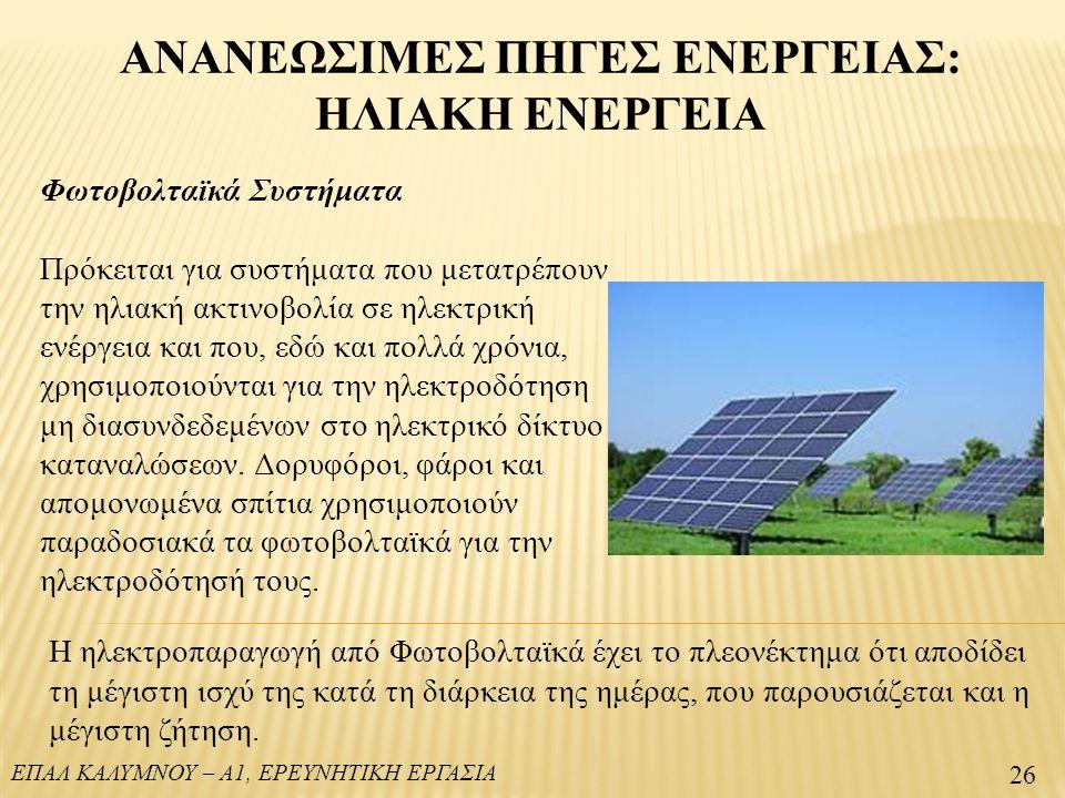 ΕΠΑΛ ΚΑΛΥΜΝΟΥ – Α1, ΕΡΕΥΝΗΤΙΚΗ ΕΡΓΑΣΙΑ ΑΝΑΝΕΩΣΙΜΕΣ ΠΗΓΕΣ ΕΝΕΡΓΕΙΑΣ: ΗΛΙΑΚΗ ΕΝΕΡΓΕΙΑ 26 Φωτοβολταϊκά Συστήματα Πρόκειται για συστήματα που μετατρέπουν την ηλιακή ακτινοβολία σε ηλεκτρική ενέργεια και που, εδώ και πολλά χρόνια, χρησιμοποιούνται για την ηλεκτροδότηση μη διασυνδεδεμένων στο ηλεκτρικό δίκτυο καταναλώσεων.