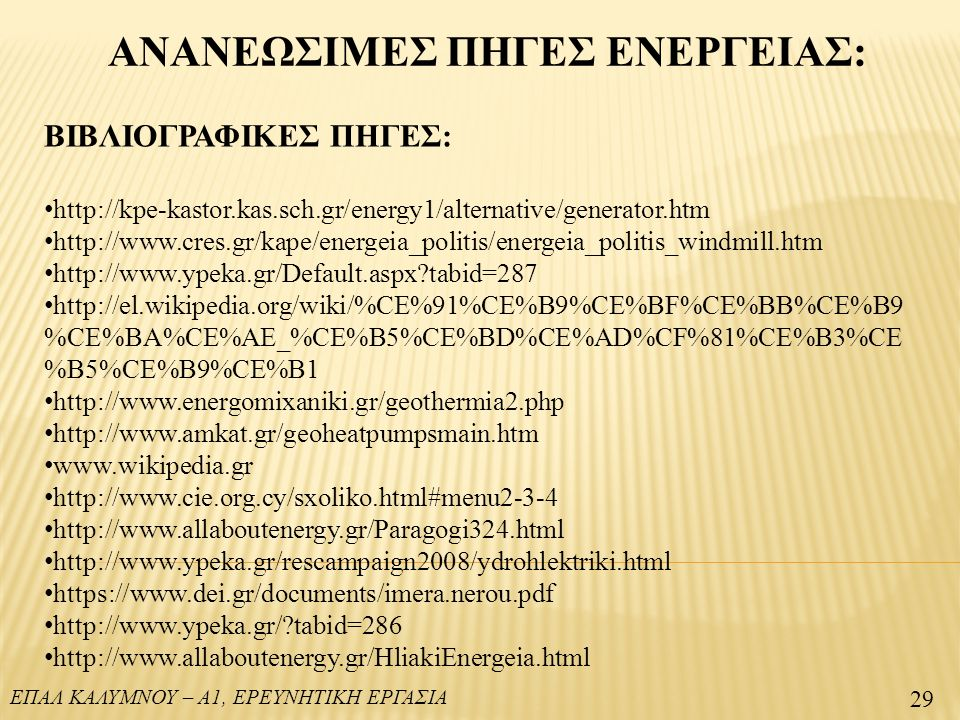ΕΠΑΛ ΚΑΛΥΜΝΟΥ – Α1, ΕΡΕΥΝΗΤΙΚΗ ΕΡΓΑΣΙΑ ΑΝΑΝΕΩΣΙΜΕΣ ΠΗΓΕΣ ΕΝΕΡΓΕΙΑΣ: 29 ΒΙΒΛΙΟΓΡΑΦΙΚΕΣ ΠΗΓΕΣ: http://kpe-kastor.kas.sch.gr/energy1/alternative/generator.htm http://www.cres.gr/kape/energeia_politis/energeia_politis_windmill.htm http://www.ypeka.gr/Default.aspx tabid=287 http://el.wikipedia.org/wiki/%CE%91%CE%B9%CE%BF%CE%BB%CE%B9 %CE%BA%CE%AE_%CE%B5%CE%BD%CE%AD%CF%81%CE%B3%CE %B5%CE%B9%CE%B1 http://www.energomixaniki.gr/geothermia2.php http://www.amkat.gr/geoheatpumpsmain.htm www.wikipedia.gr http://www.cie.org.cy/sxoliko.html#menu2-3-4 http://www.allaboutenergy.gr/Paragogi324.html http://www.ypeka.gr/rescampaign2008/ydrohlektriki.html https://www.dei.gr/documents/imera.nerou.pdf http://www.ypeka.gr/ tabid=286 http://www.allaboutenergy.gr/HliakiEnergeia.html