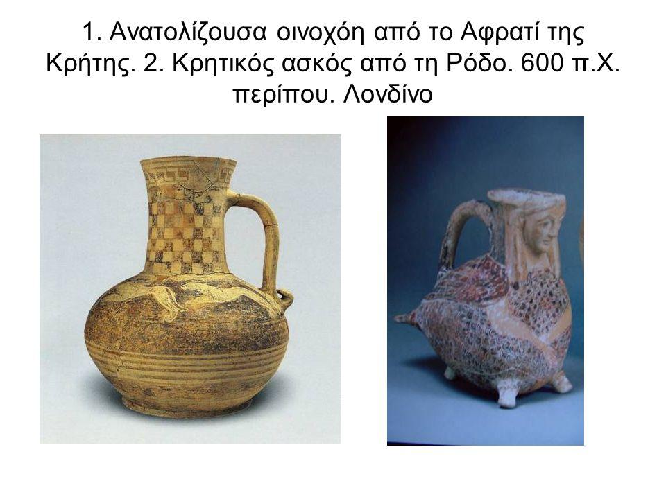 1. Ανατολίζουσα οινοχόη από το Αφρατί της Κρήτης. 2. Κρητικός ασκός από τη Ρόδο. 600 π.Χ. περίπου. Λονδίνο
