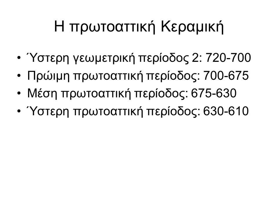 Η πρωτοαττική Κεραμική Ύστερη γεωμετρική περίοδος 2: 720-700 Πρώιμη πρωτοαττική περίοδος: 700-675 Μέση πρωτοαττική περίοδος: 675-630 Ύστερη πρωτοαττικ