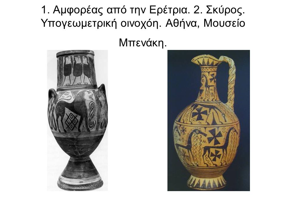 1. Αμφορέας από την Ερέτρια. 2. Σκύρος. Υπογεωμετρική οινοχόη. Αθήνα, Μουσείο Μπενάκη.