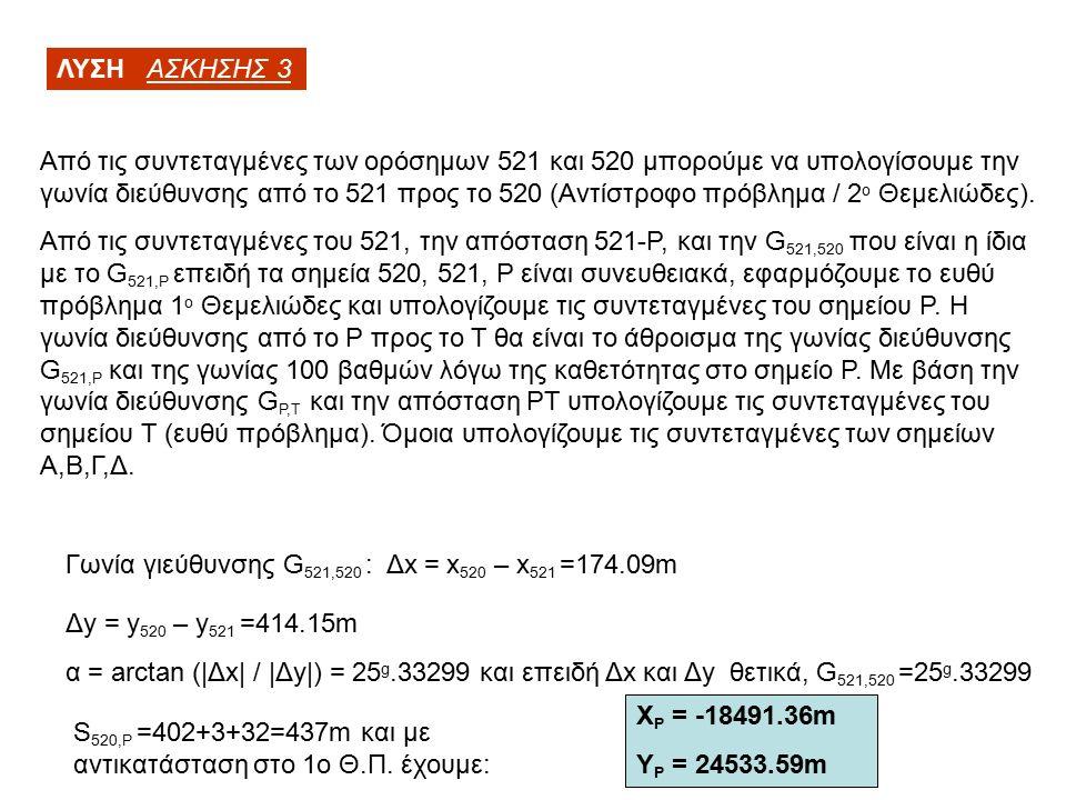 ΛΥΣΗ ΑΣΚΗΣΗΣ 3 Από τις συντεταγμένες των ορόσημων 521 και 520 μπορούμε να υπολογίσουμε την γωνία διεύθυνσης από το 521 προς το 520 (Αντίστροφο πρόβλημα / 2 ο Θεμελιώδες).