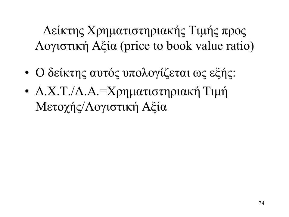 74 Δείκτης Χρηματιστηριακής Τιμής προς Λογιστική Αξία (price to book value ratio) Ο δείκτης αυτός υπολογίζεται ως εξής: Δ.Χ.Τ./Λ.Α.=Χρηματιστηριακή Τιμή Μετοχής/Λογιστική Αξία