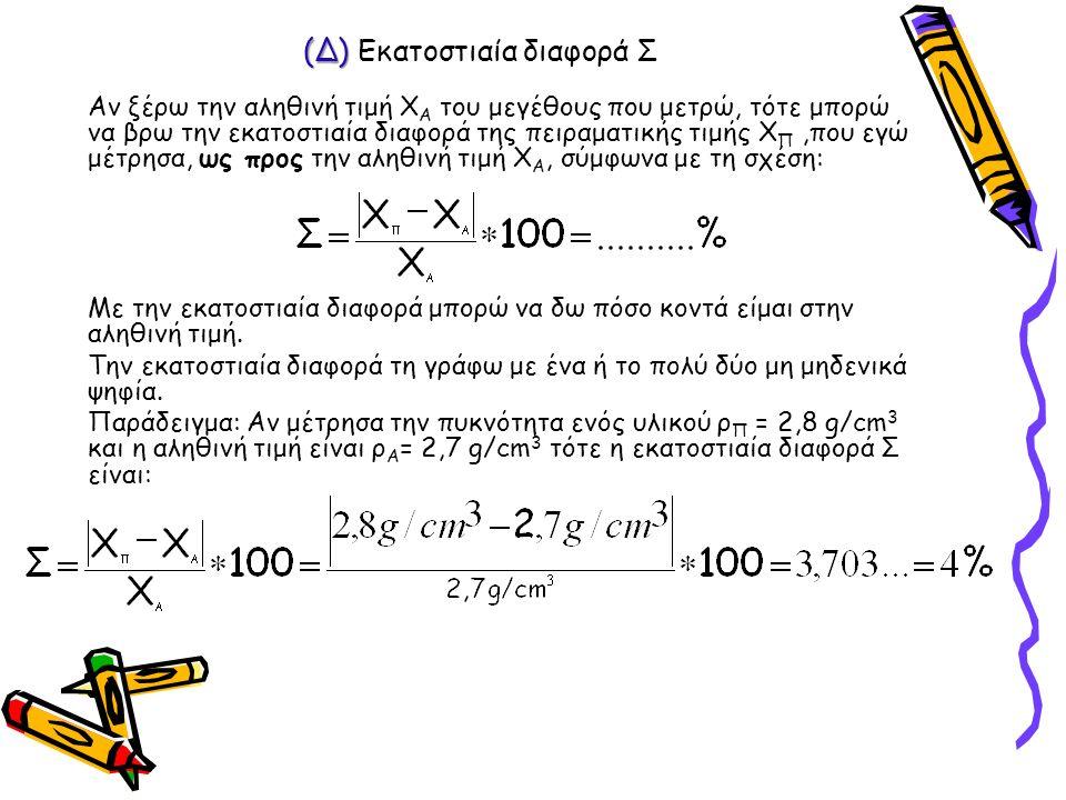 (Δ) (Δ) Εκατοστιαία διαφορά Σ Αν ξέρω την αληθινή τιμή Χ Α του μεγέθους που μετρώ, τότε μπορώ να βρω την εκατοστιαία διαφορά της πειραματικής τιμής Χ Π,που εγώ μέτρησα, ως προς την αληθινή τιμή Χ Α, σύμφωνα με τη σχέση: Με την εκατοστιαία διαφορά μπορώ να δω πόσο κοντά είμαι στην αληθινή τιμή.