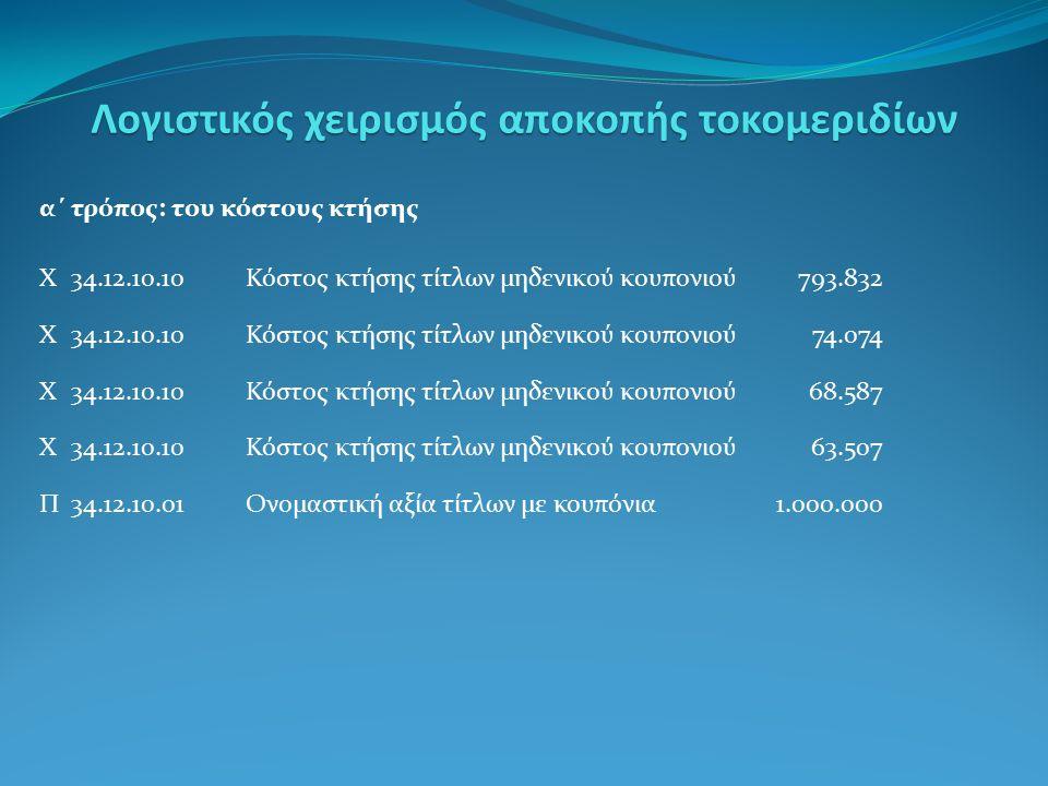 α΄ τρόπος: του κόστους κτήσης Χ34.12.10.10Κόστος κτήσης τίτλων μηδενικού κουπονιού 793.832 Χ34.12.10.10Κόστος κτήσης τίτλων μηδενικού κουπονιού74.074 Χ34.12.10.10Κόστος κτήσης τίτλων μηδενικού κουπονιού 68.587 Χ34.12.10.10Κόστος κτήσης τίτλων μηδενικού κουπονιού 63.507 Π34.12.10.01Ονομαστική αξία τίτλων με κουπόνια1.000.000 Λογιστικός χειρισμός αποκοπής τοκομεριδίων