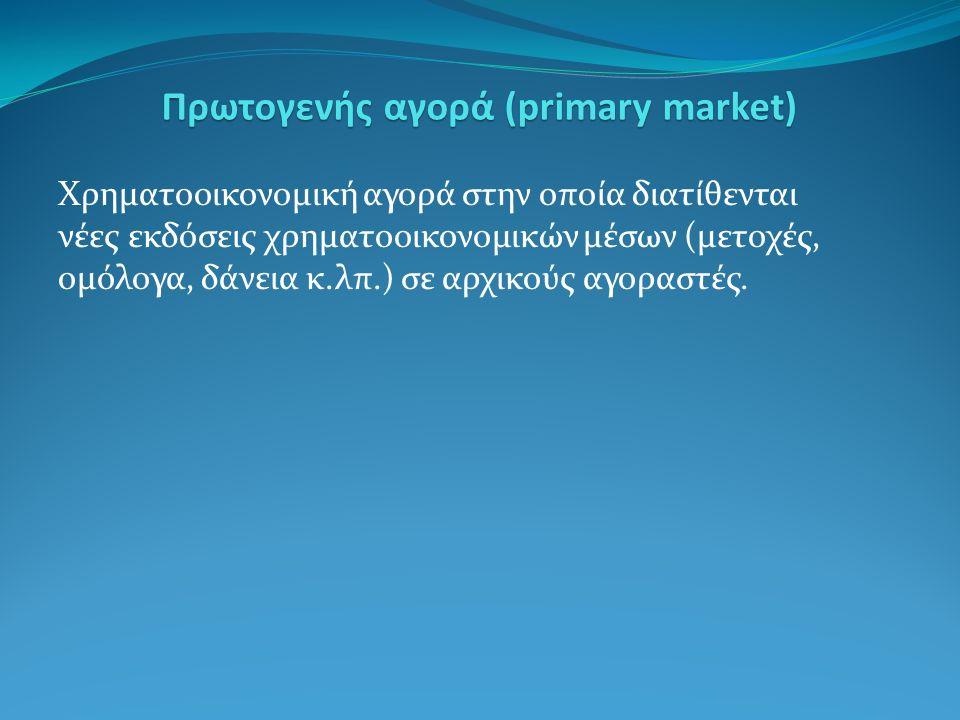 Χρηματοοικονομική αγορά στην οποία διατίθενται νέες εκδόσεις χρηματοοικονομικών μέσων (μετοχές, ομόλογα, δάνεια κ.λπ.) σε αρχικούς αγοραστές.