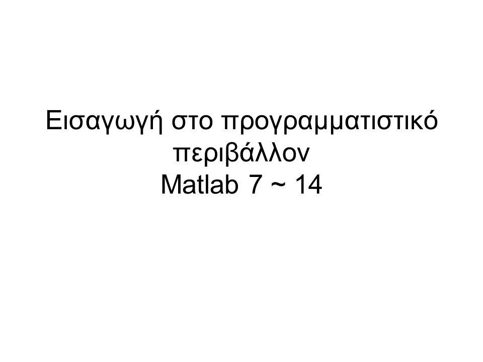 Εισαγωγή στο προγραμματιστικό περιβάλλον Matlab 7 ~ 14