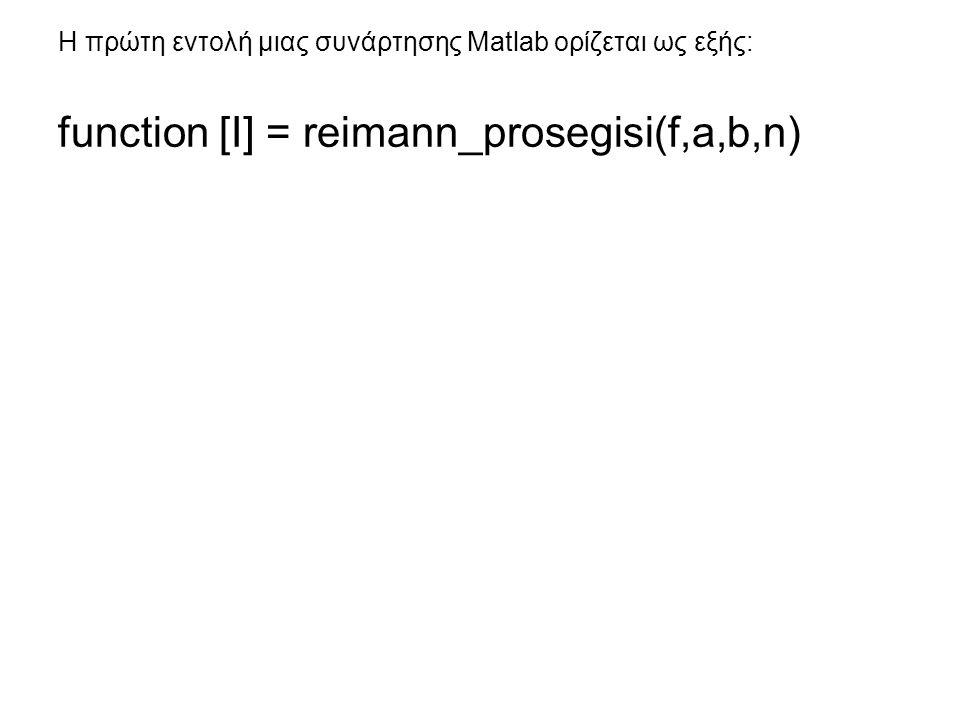 Η πρώτη εντολή μιας συνάρτησης Matlab ορίζεται ως εξής: function [I] = reimann_prosegisi(f,a,b,n)