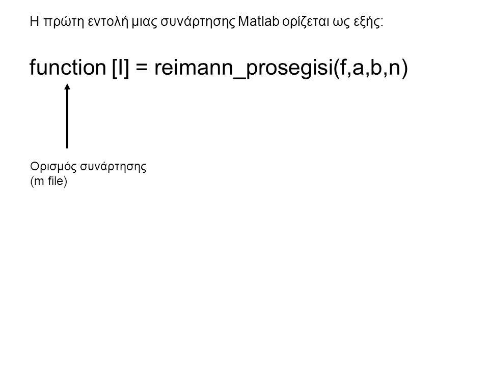 Η πρώτη εντολή μιας συνάρτησης Matlab ορίζεται ως εξής: function [I] = reimann_prosegisi(f,a,b,n) Ορισμός συνάρτησης (m file)