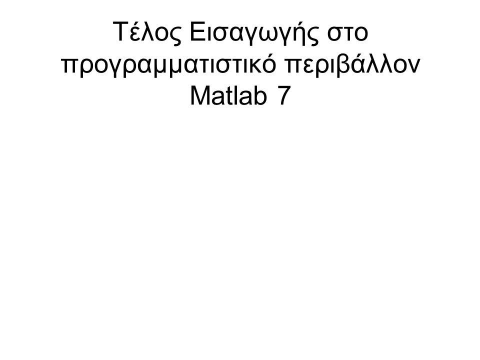 Τέλος Εισαγωγής στο προγραμματιστικό περιβάλλον Matlab 7